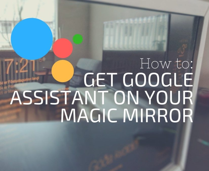 How To: Get Google Assistant on Your Magic Mirror - Magic Mirror Central